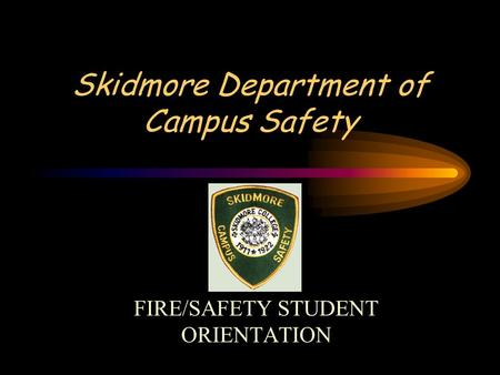 Skidmore Department of Campus Safety FIRE/SAFETY STUDENT ORIENTATION.