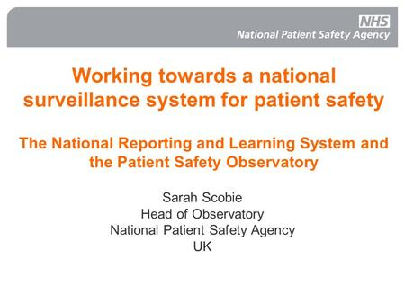 Working towards a national surveillance system for patient safety The National Reporting and Learning System and the Patient Safety Observatory Sarah Scobie.