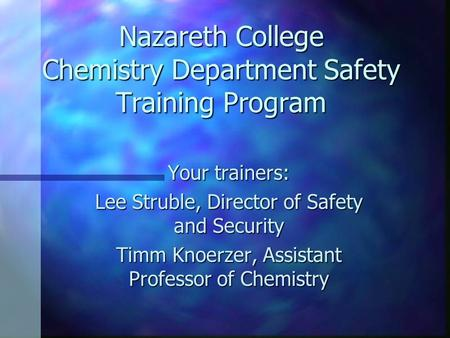 Nazareth College Chemistry Department Safety Training Program Your trainers: Lee Struble, Director of Safety and Security Timm Knoerzer, Assistant Professor.