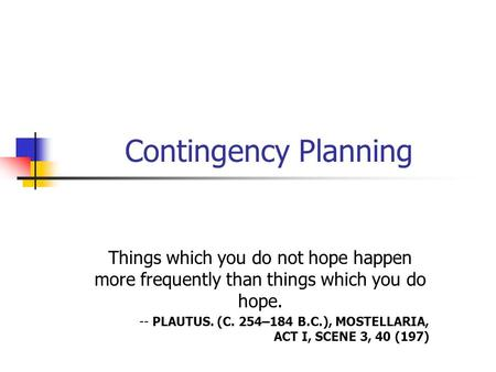 Contingency Planning Things which you do not hope happen more frequently than things which you do hope. -- PLAUTUS. (C. 254–184 B.C.), MOSTELLARIA, ACT.