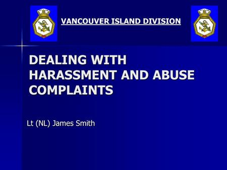DEALING WITH HARASSMENT AND ABUSE COMPLAINTS Lt (NL) James Smith VANCOUVER ISLAND DIVISION.