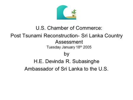 U.S. Chamber of Commerce: Post Tsunami Reconstruction- Sri Lanka Country Assessment Tuesday January 18 th 2005 by H.E. Devinda R. Subasinghe Ambassador.