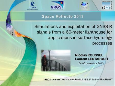 Simulations and exploitation of GNSS-R signals from a 60-meter lighthouse for applications in surface hydrology processes Nicolas ROUSSEL Laurent LESTARQUIT.