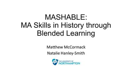 MASHABLE: MA Skills in History through Blended Learning Matthew McCormack Natalie Hanley-Smith.