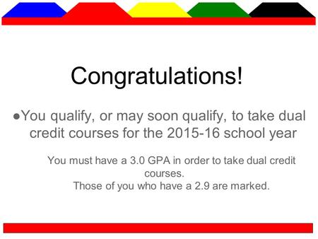 Congratulations! ●You qualify, or may soon qualify, to take dual credit courses for the 2015-16 school year You must have a 3.0 GPA in order to take dual.
