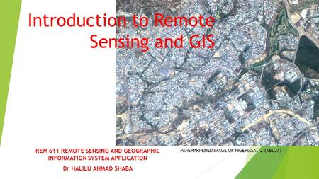 Introduction to Remote Sensing and GIS REM 611 REMOTE SENSING AND GEOGRAPHIC INFORMATION SYSTEM APPLICATION Dr HALILU AHMAD SHABA PANSHARPENED IMAGE OF.