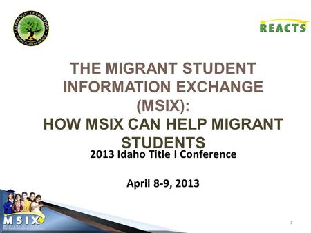 THE MIGRANT STUDENT INFORMATION EXCHANGE (MSIX): HOW MSIX CAN HELP MIGRANT STUDENTS 1 2013 Idaho Title I Conference April 8-9, 2013.