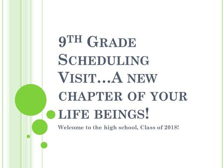 9 TH G RADE S CHEDULING V ISIT …A NEW CHAPTER OF YOUR LIFE BEINGS ! Welcome to the high school, Class of 2018!