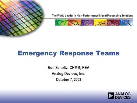 The World Leader in High-Performance Signal Processing Solutions Emergency Response Teams Ron Scholtz- CHMM, REA Analog Devices, Inc. October 7, 2003.