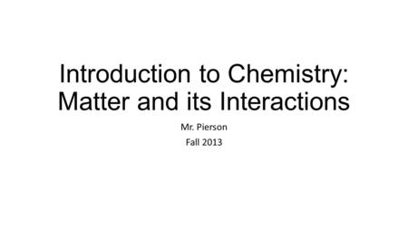 Introduction to Chemistry: Matter and its Interactions Mr. Pierson Fall 2013.
