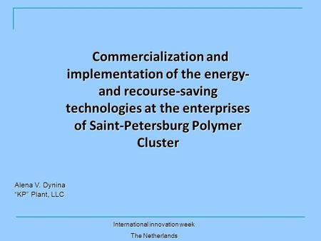 Commercialization and implementation <strong>of</strong> the energy- and recourse-saving technologies at the enterprises <strong>of</strong> Saint-Petersburg Polymer Cluster Alena V. Dynina.