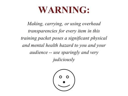 WARNING: Making, carrying, or using overhead transparencies for every item in this training packet poses a significant physical and mental health hazard.