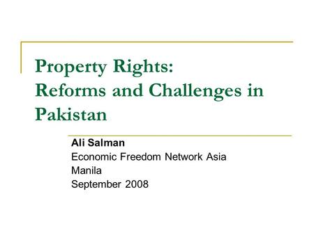 Property Rights: Reforms and Challenges in Pakistan Ali Salman Economic Freedom Network Asia Manila September 2008.