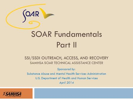 Sponsored by: Substance Abuse and Mental Health Services Administration U.S. Department of Health and Human Services April 2014 SOAR Fundamentals Part.
