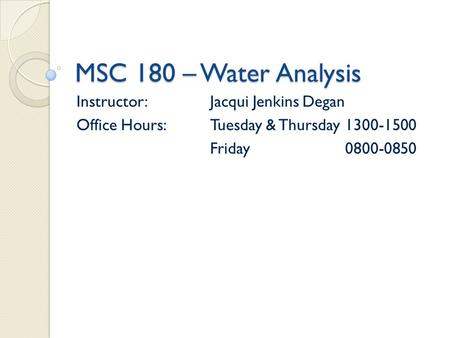 MSC 180 – Water Analysis Instructor:Jacqui Jenkins Degan Office Hours:Tuesday & Thursday1300-1500 Friday0800-0850.