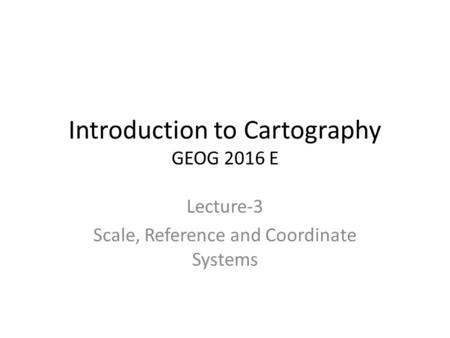 Introduction to Cartography GEOG 2016 E Lecture-3 Scale, Reference and Coordinate Systems.