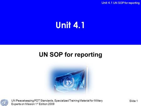 Unit 4.1 UN SOP for reporting UN Peacekeeping PDT Standards, Specialized Training Material for Military Experts on Mission 1 st Edition 2009 Slide 1 UN.