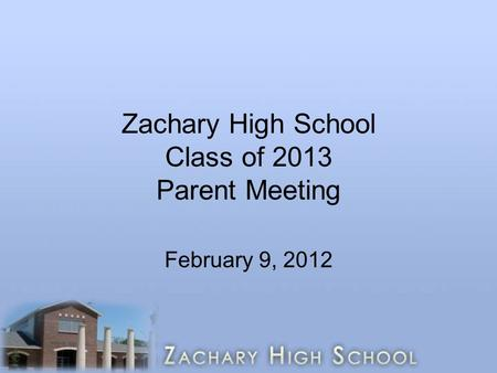 Zachary High School Class of 2013 Parent Meeting February 9, 2012.