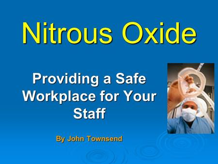 Nitrous Oxide Providing a Safe Workplace for Your Staff By John Townsend.