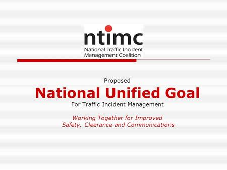 Proposed National Unified Goal For Traffic Incident Management Working Together for Improved Safety, Clearance and Communications.