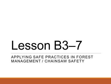 Lesson B3–7 APPLYING SAFE PRACTICES IN FOREST MANAGEMENT / CHAINSAW SAFETY.