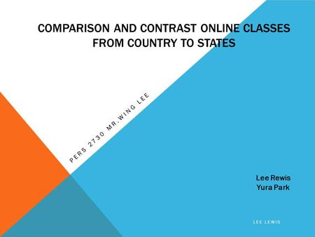 COMPARISON AND CONTRAST ONLINE CLASSES FROM COUNTRY TO STATES PERS 2730 MR.WING LEE Lee Rewis Yura Park LEE LEWIS.