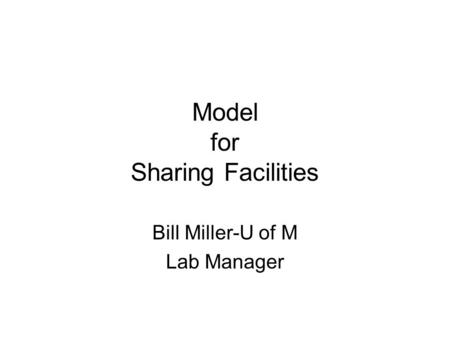 Model for Sharing Facilities Bill Miller-U of M Lab Manager.