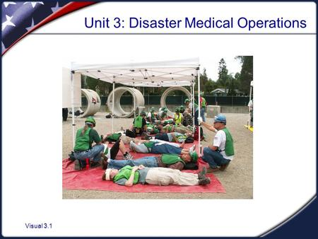 "Visual 3.1 Unit 3: Disaster Medical Operations. Visual 3.2 Unit Objectives 1. Identify the ""killers."" 2. Apply techniques for opening airways, controlling."