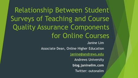 Relationship Between Student Surveys of Teaching and Course Quality Assurance Components for Online Courses Janine Lim Associate Dean, Online Higher Education.
