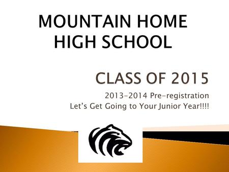 2013-2014 Pre-registration Let's Get Going to Your Junior Year!!!! MOUNTAIN HOME HIGH SCHOOL.
