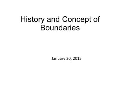 History and Concept of Boundaries January 20, 2015.