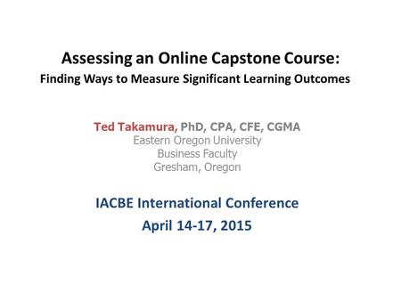 Assessing an Online Capstone Course: Finding Ways to Measure Significant Learning Outcomes Ted Takamura, PhD, CPA, CFE, CGMA Eastern Oregon University.