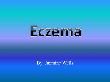 Eczema By: Jazmine Wells.