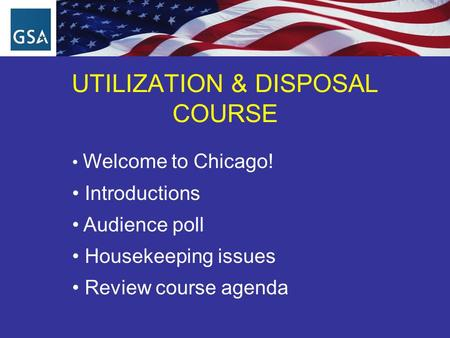 UTILIZATION & DISPOSAL COURSE Welcome to Chicago! Introductions Audience poll Housekeeping issues Review course agenda.