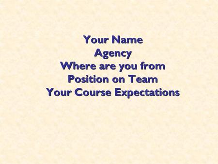 Your Name Agency Where are you from Position on Team Your Course Expectations.