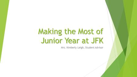 Making the Most of Junior Year at JFK Mrs. Kimberly Leigh, Student Advisor.