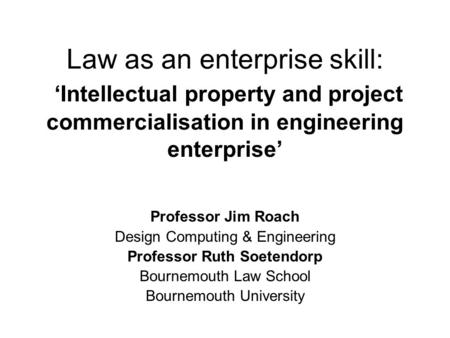 Law as an enterprise skill: 'Intellectual property and project commercialisation in engineering enterprise' Professor Jim Roach Design Computing & Engineering.