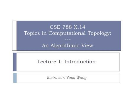 CSE 788 X.14 Topics in Computational Topology: --- An Algorithmic View Lecture 1: Introduction Instructor: Yusu Wang.