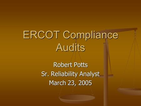 ERCOT Compliance Audits Robert Potts Sr. Reliability Analyst March 23, 2005.