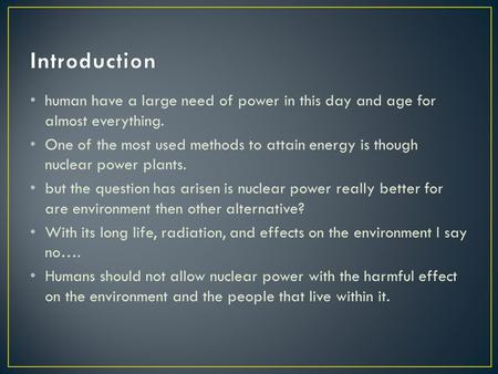 Human have a large need of power in this day and age for almost everything. One of the most used methods to attain energy is though nuclear power plants.