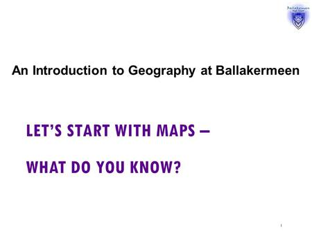 LET'S START WITH MAPS – WHAT DO YOU KNOW? An Introduction to Geography at Ballakermeen 1.