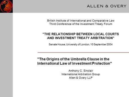 THE RELATIONSHIP BETWEEN LOCAL COURTS AND INVESTMENT TREATY ARBITRATION Senate House, University of London, 10 September 2004 The Origins of the Umbrella.