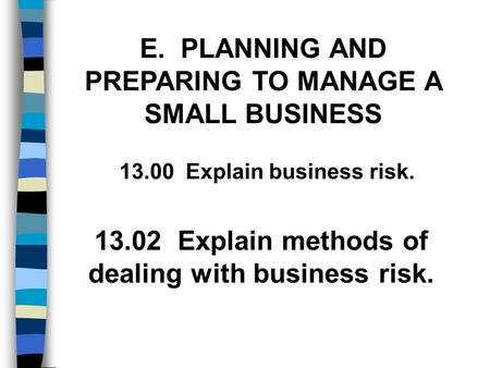 E. PLANNING AND PREPARING TO MANAGE A SMALL BUSINESS 13.02 Explain methods of dealing with business risk. 13.00 Explain business risk.