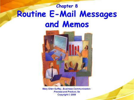 Chapter 8 Routine E-Mail Messages and Memos Mary Ellen Guffey, Business Communication: Process and Product, 5e Copyright © 2006.