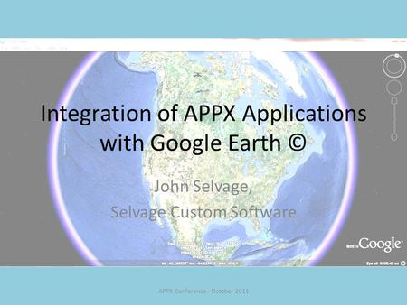 Integration of APPX Applications with Google Earth © John Selvage, Selvage Custom Software APPX Conference - October 2011.