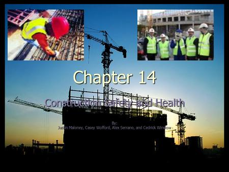 Chapter 14 Construction Safety and Health By: Justin Maloney, Casey Wofford, Alex Serrano, and Cedrick Winslow.
