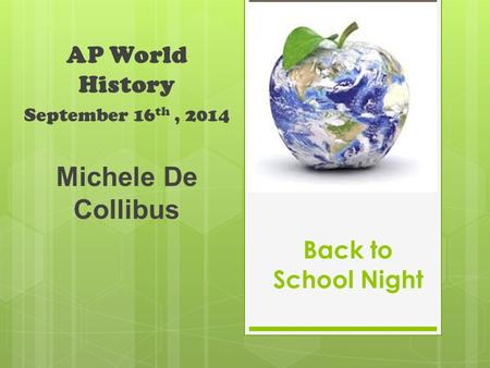 Back to School Night AP World History September 16 th, 2014 Michele De Collibus.