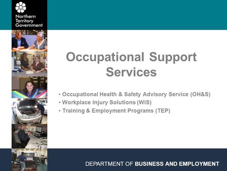 Occupational Support Services DEPARTMENT OF BUSINESS AND EMPLOYMENT Occupational Health & Safety Advisory Service (OH&S) Workplace Injury Solutions (WIS)