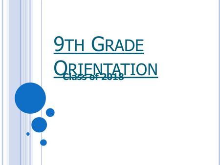 9 TH G RADE O RIENTATION Class of 2018. S TUDENTS : T O D O  Take challenging classes in core academic subjects. Most colleges require four years of.