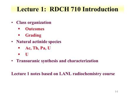 1-1 Lecture 1: RDCH 710 Introduction Class organization §Outcomes §Grading Natural actinide species §Ac, Th, Pa, U §U Transuranic synthesis and characterization.
